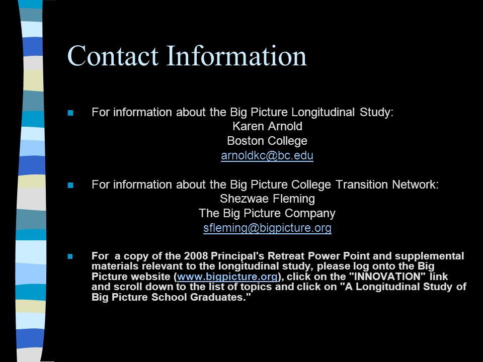 Contact Information For information about the Big Picture Longitudinal Study: Karen Arnold Boston College arnoldkc@bc.edu For information about the Big Picture College Transition Network: Shezwae Fleming The Big Picture Company sfleming@bigpicture.org For a copy of the 2008 Principal s Retreat Power Point and supplemental materials relevant to the longitudinal study, please log onto the Big Picture website (www.bigpicture.org), click on the INNOVATION link and scroll down to the list of topics and click on A Longitudinal Study of Big Picture School Graduates. www.bigpicture.org