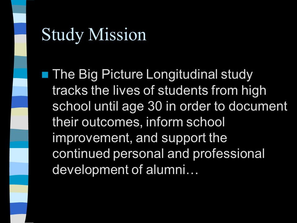 Study Mission The Big Picture Longitudinal study tracks the lives of students from high school until age 30 in order to document their outcomes, inform school improvement, and support the continued personal and professional development of alumni…