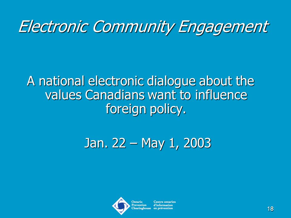 18 Electronic Community Engagement A national electronic dialogue about the values Canadians want to influence foreign policy. Jan. 22 – May 1, 2003