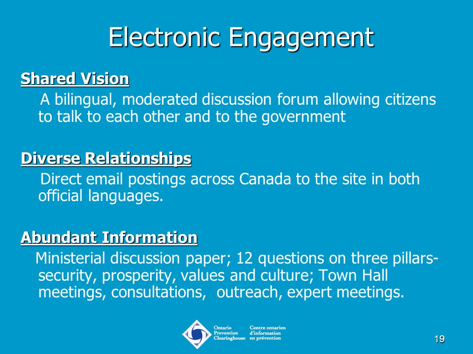 19 Electronic Engagement Shared Vision A bilingual, moderated discussion forum allowing citizens to talk to each other and to the government Diverse R