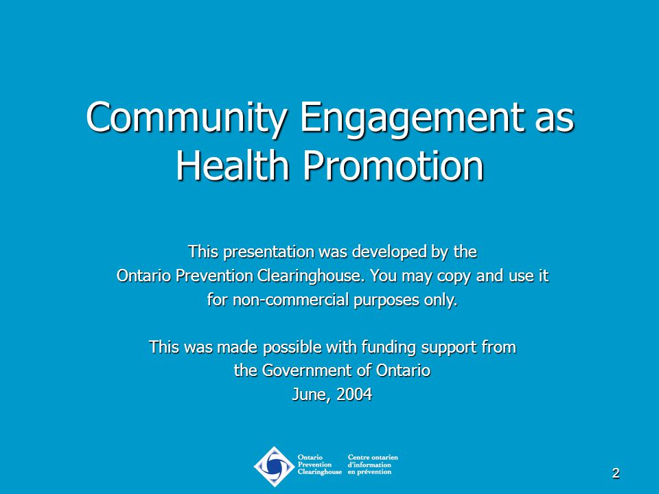 2 Community Engagement as Health Promotion This presentation was developed by the Ontario Prevention Clearinghouse. You may copy and use it for non-co