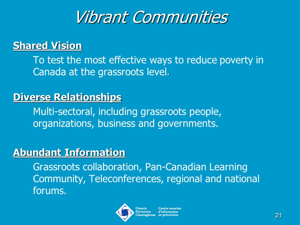 21 Vibrant Communities Shared Vision. To test the most effective ways to reduce poverty in Canada at the grassroots level. Diverse Relationships Multi