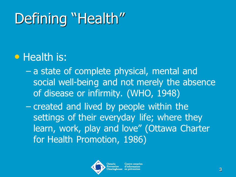 "3 Defining ""Health"" Health is: – –a state of complete physical, mental and social well-being and not merely the absence of disease or infirmity. (WHO,"
