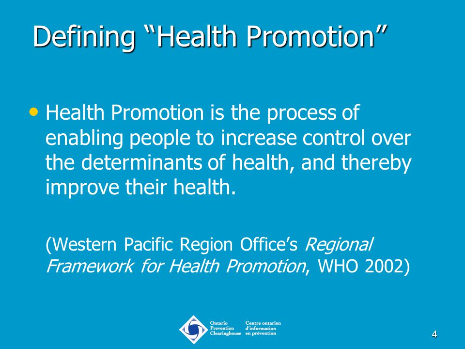 "4 Defining ""Health Promotion"" Health Promotion is the process of enabling people to increase control over the determinants of health, and thereby impr"