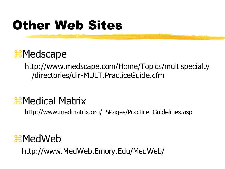 Other Web Sites zMedscape http://www.medscape.com/Home/Topics/multispecialty /directories/dir-MULT.PracticeGuide.cfm zMedical Matrix http://www.medmatrix.org/_SPages/Practice_Guidelines.asp zMedWeb http://www.MedWeb.Emory.Edu/MedWeb/