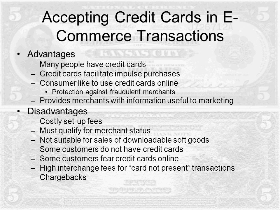 Accepting Credit Cards in E- Commerce Transactions Advantages –Many people have credit cards –Credit cards facilitate impulse purchases –Consumer like to use credit cards online Protection against fraudulent merchants –Provides merchants with information useful to marketing Disadvantages –Costly set-up fees –Must qualify for merchant status –Not suitable for sales of downloadable soft goods –Some customers do not have credit cards –Some customers fear credit cards online –High interchange fees for card not present transactions –Chargebacks