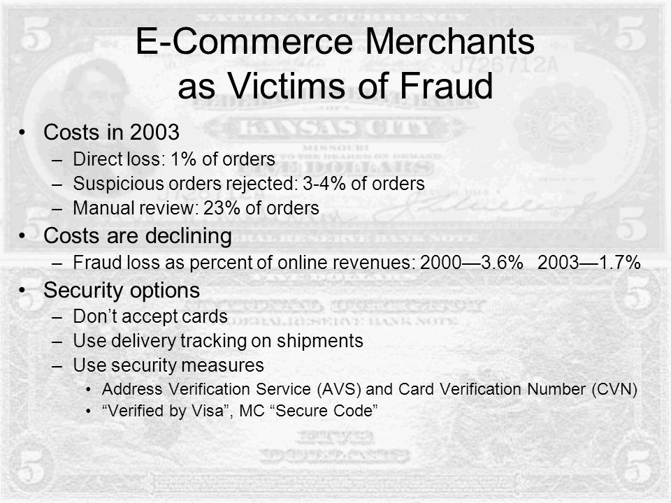 E-Commerce Merchants as Victims of Fraud Costs in 2003 –Direct loss: 1% of orders –Suspicious orders rejected: 3-4% of orders –Manual review: 23% of orders Costs are declining –Fraud loss as percent of online revenues: 2000—3.6% 2003—1.7% Security options –Don't accept cards –Use delivery tracking on shipments –Use security measures Address Verification Service (AVS) and Card Verification Number (CVN) Verified by Visa , MC Secure Code