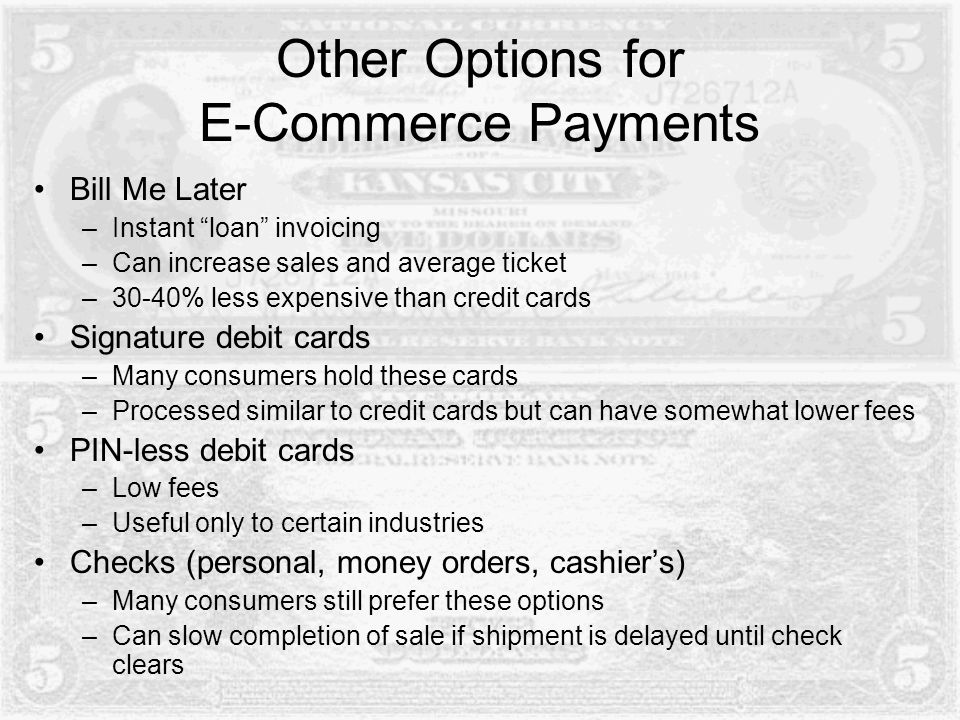 Other Options for E-Commerce Payments Bill Me Later –Instant loan invoicing –Can increase sales and average ticket –30-40% less expensive than credit cards Signature debit cards –Many consumers hold these cards –Processed similar to credit cards but can have somewhat lower fees PIN-less debit cards –Low fees –Useful only to certain industries Checks (personal, money orders, cashier's) –Many consumers still prefer these options –Can slow completion of sale if shipment is delayed until check clears