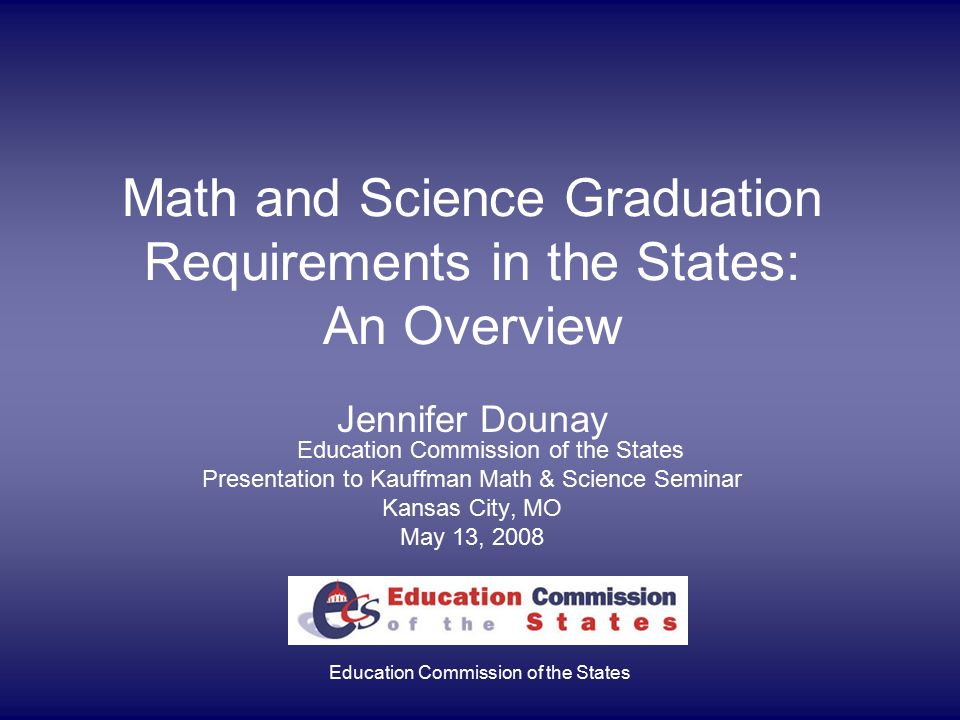 Education Commission of the States Math and Science Graduation Requirements in the States: An Overview Jennifer Dounay Education Commission of the States Presentation to Kauffman Math & Science Seminar Kansas City, MO May 13, 2008