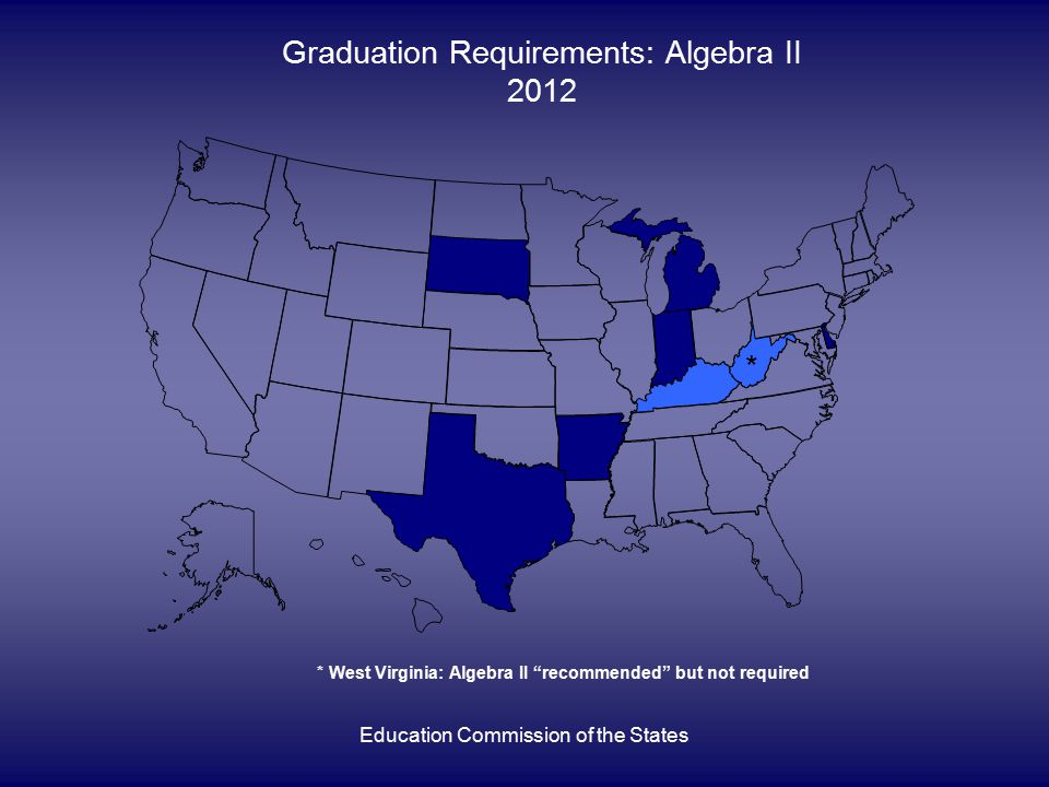 Education Commission of the States Graduation Requirements: Algebra II 2012 * * West Virginia: Algebra II recommended but not required