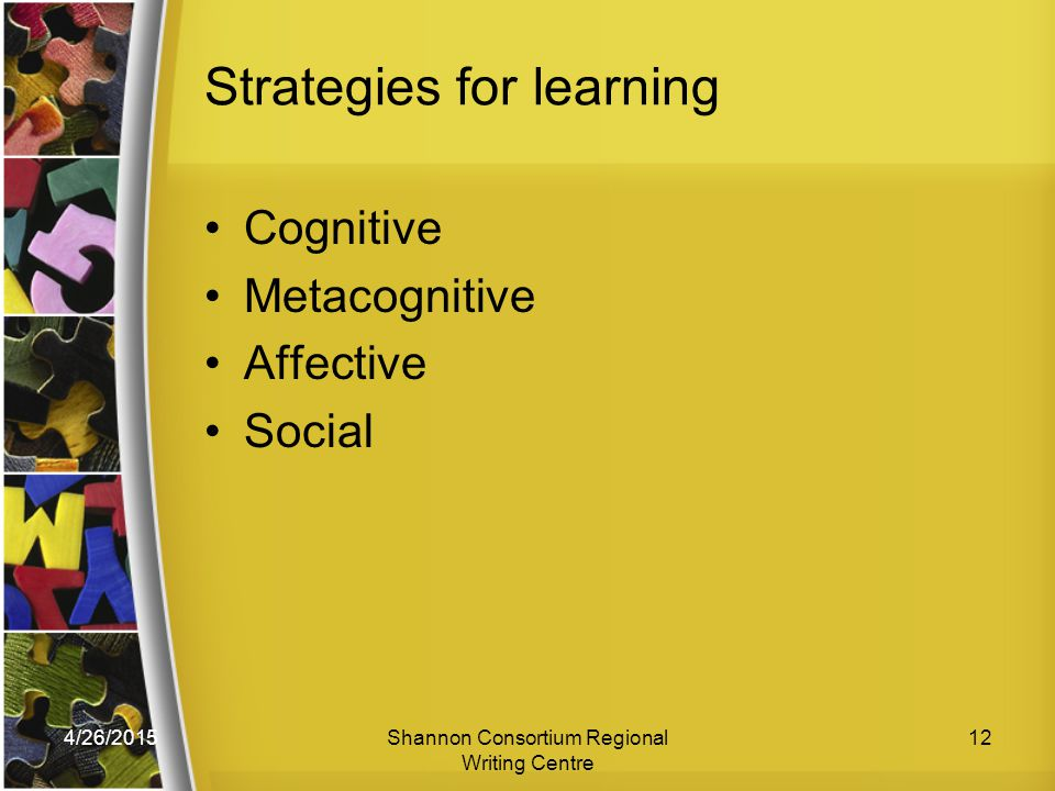 4/26/2015Shannon Consortium Regional Writing Centre 12 Strategies for learning Cognitive Metacognitive Affective Social