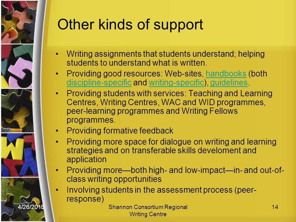 4/26/2015Shannon Consortium Regional Writing Centre 14 Other kinds of support Writing assignments that students understand; helping students to understand what is written.