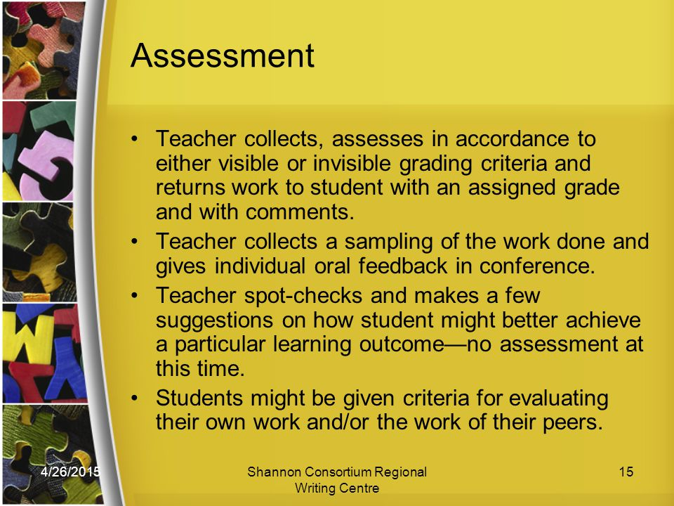 4/26/2015Shannon Consortium Regional Writing Centre 15 Assessment Teacher collects, assesses in accordance to either visible or invisible grading criteria and returns work to student with an assigned grade and with comments.