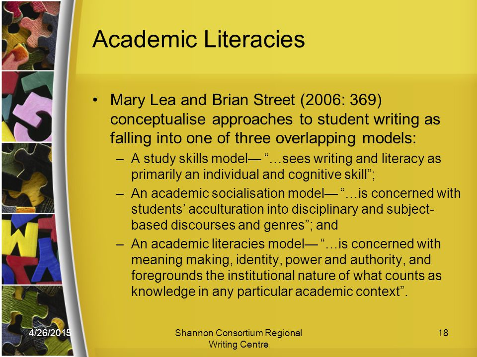 4/26/2015Shannon Consortium Regional Writing Centre 18 Academic Literacies Mary Lea and Brian Street (2006: 369) conceptualise approaches to student writing as falling into one of three overlapping models: –A study skills model— …sees writing and literacy as primarily an individual and cognitive skill ; –An academic socialisation model— …is concerned with students' acculturation into disciplinary and subject- based discourses and genres ; and –An academic literacies model— …is concerned with meaning making, identity, power and authority, and foregrounds the institutional nature of what counts as knowledge in any particular academic context .