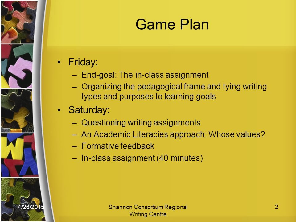 4/26/2015Shannon Consortium Regional Writing Centre 2 Game Plan Friday: –End-goal: The in-class assignment –Organizing the pedagogical frame and tying writing types and purposes to learning goals Saturday: –Questioning writing assignments –An Academic Literacies approach: Whose values.
