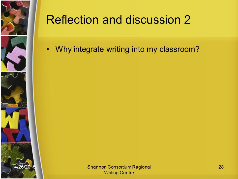 4/26/2015Shannon Consortium Regional Writing Centre 28 Reflection and discussion 2 Why integrate writing into my classroom?