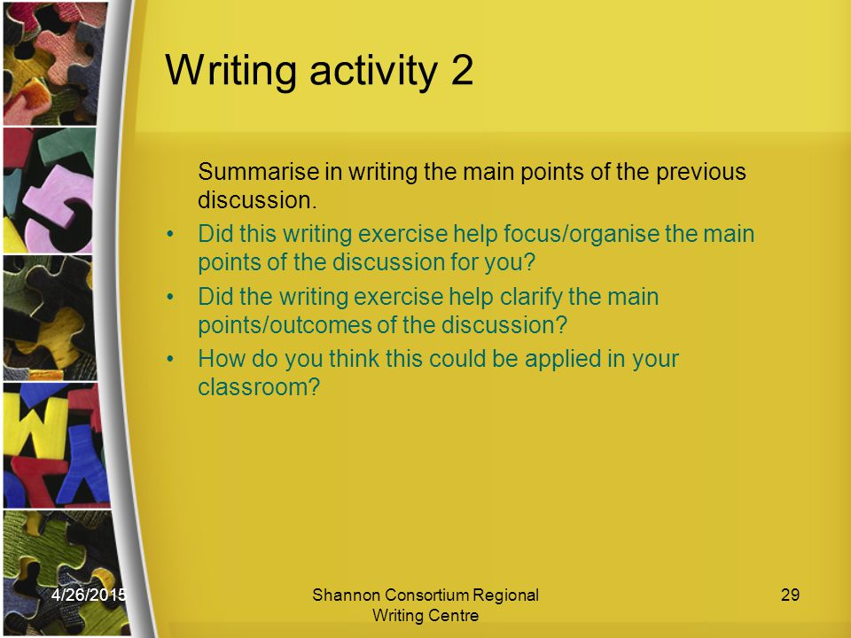 4/26/2015Shannon Consortium Regional Writing Centre 29 Writing activity 2 Summarise in writing the main points of the previous discussion.