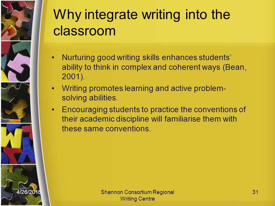 4/26/2015Shannon Consortium Regional Writing Centre 31 Why integrate writing into the classroom Nurturing good writing skills enhances students' ability to think in complex and coherent ways (Bean, 2001).