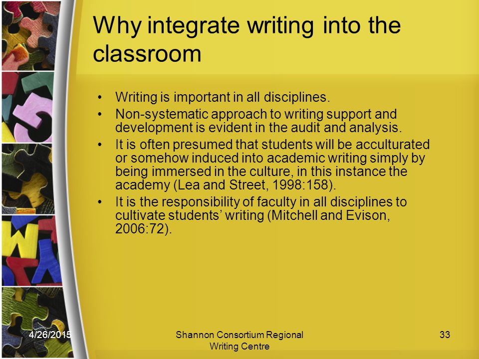4/26/2015Shannon Consortium Regional Writing Centre 33 Why integrate writing into the classroom Writing is important in all disciplines.