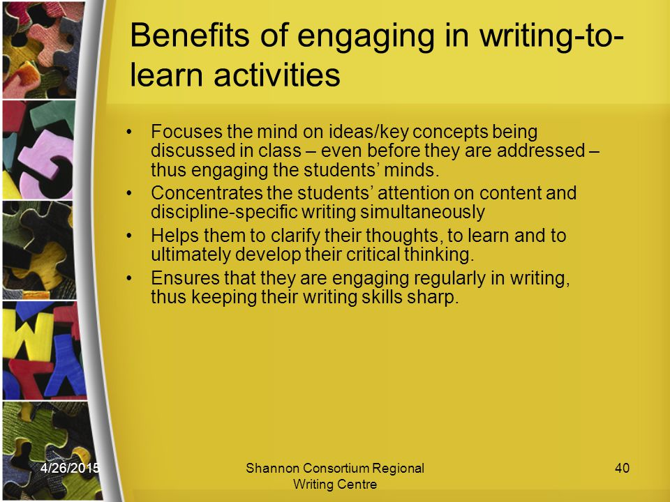 4/26/2015Shannon Consortium Regional Writing Centre 40 Benefits of engaging in writing-to- learn activities Focuses the mind on ideas/key concepts being discussed in class – even before they are addressed – thus engaging the students' minds.
