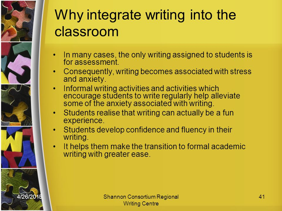 4/26/2015Shannon Consortium Regional Writing Centre 41 Why integrate writing into the classroom In many cases, the only writing assigned to students is for assessment.