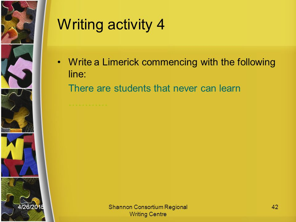 4/26/2015Shannon Consortium Regional Writing Centre 42 Writing activity 4 Write a Limerick commencing with the following line: There are students that never can learn …………