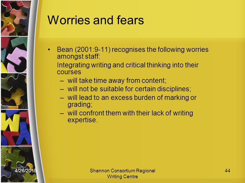 4/26/2015Shannon Consortium Regional Writing Centre 44 Worries and fears Bean (2001:9-11) recognises the following worries amongst staff: Integrating writing and critical thinking into their courses –will take time away from content; –will not be suitable for certain disciplines; –will lead to an excess burden of marking or grading; –will confront them with their lack of writing expertise.