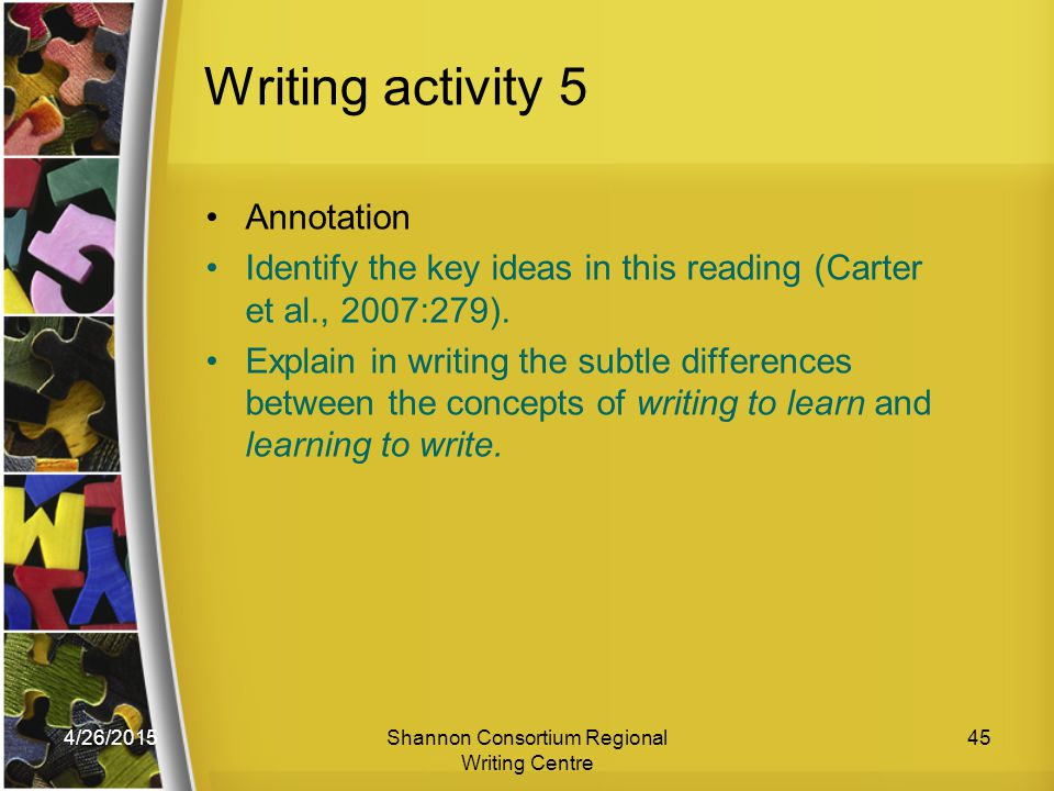 4/26/2015Shannon Consortium Regional Writing Centre 45 Writing activity 5 Annotation Identify the key ideas in this reading (Carter et al., 2007:279).