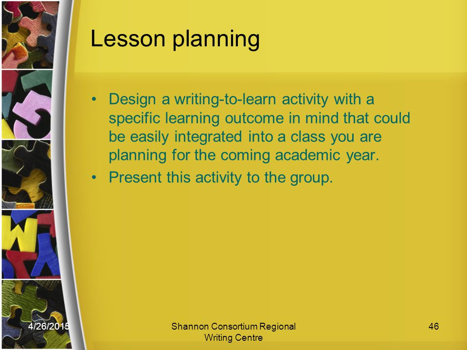 4/26/2015Shannon Consortium Regional Writing Centre 46 Lesson planning Design a writing-to-learn activity with a specific learning outcome in mind that could be easily integrated into a class you are planning for the coming academic year.