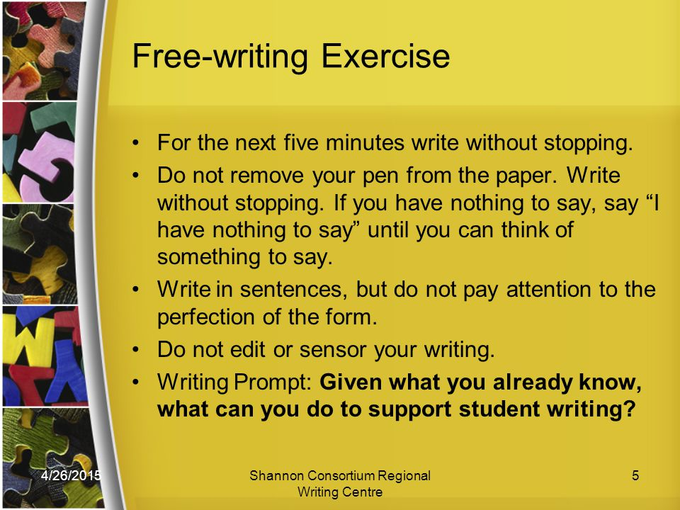 4/26/2015Shannon Consortium Regional Writing Centre 5 Free-writing Exercise For the next five minutes write without stopping.