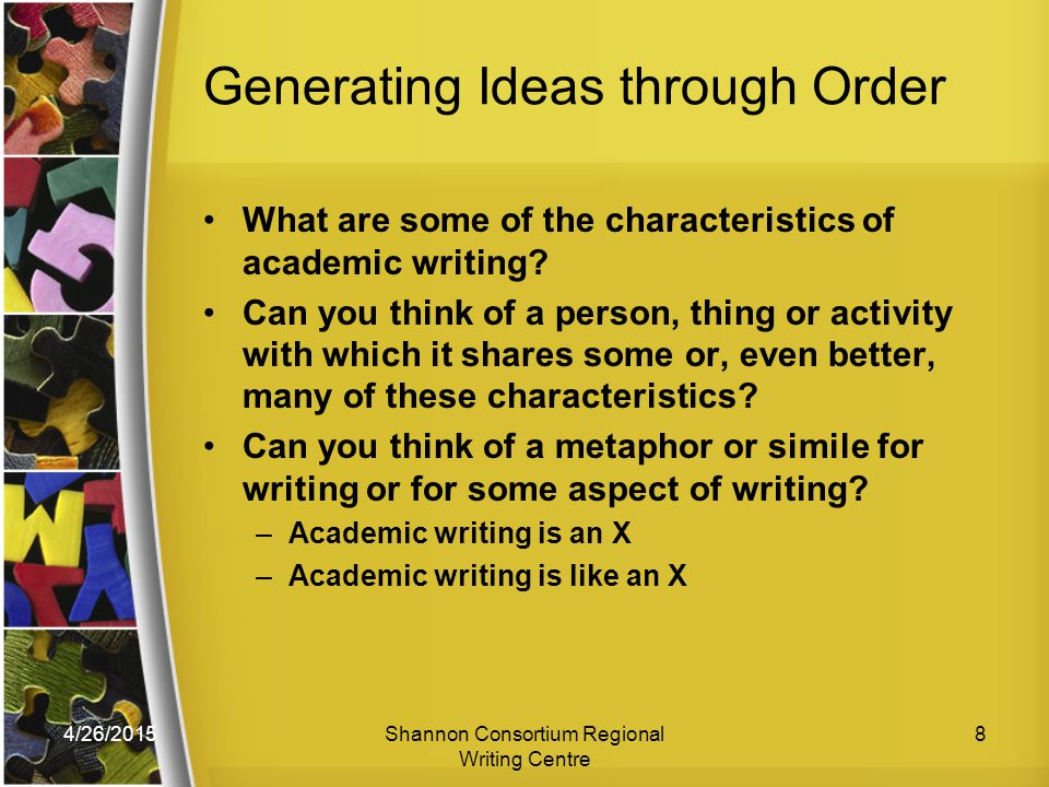 4/26/2015Shannon Consortium Regional Writing Centre 8 Generating Ideas through Order What are some of the characteristics of academic writing.