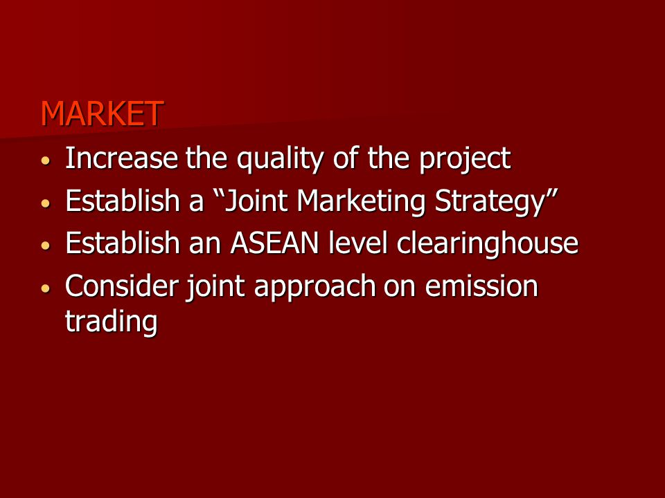 MARKET Increase the quality of the project Increase the quality of the project Establish a Joint Marketing Strategy Establish a Joint Marketing Strategy Establish an ASEAN level clearinghouse Establish an ASEAN level clearinghouse Consider joint approach on emission trading Consider joint approach on emission trading