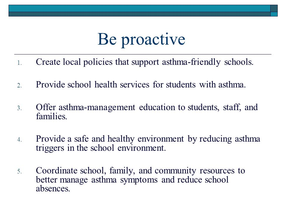 Be proactive 1. Create local policies that support asthma-friendly schools. 2. Provide school health services for students with asthma. 3. Offer asthm