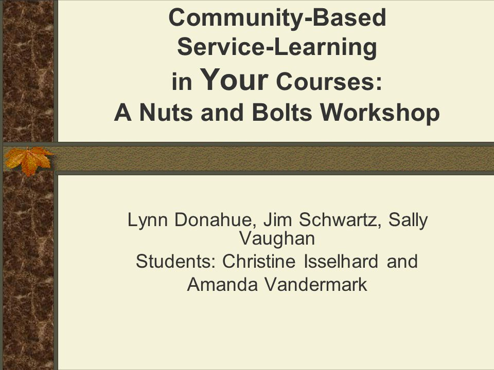 Community-Based Service-Learning in Your Courses: A Nuts and Bolts Workshop Lynn Donahue, Jim Schwartz, Sally Vaughan Students: Christine Isselhard an
