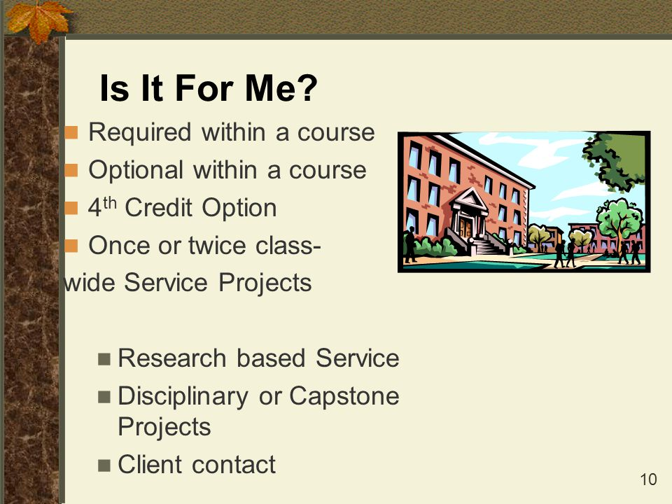 10 Is It For Me? Required within a course Optional within a course 4 th Credit Option Once or twice class- wide Service Projects Research based Servic