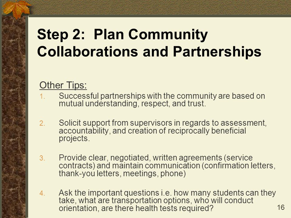 16 Step 2: Plan Community Collaborations and Partnerships Other Tips: 1. Successful partnerships with the community are based on mutual understanding,