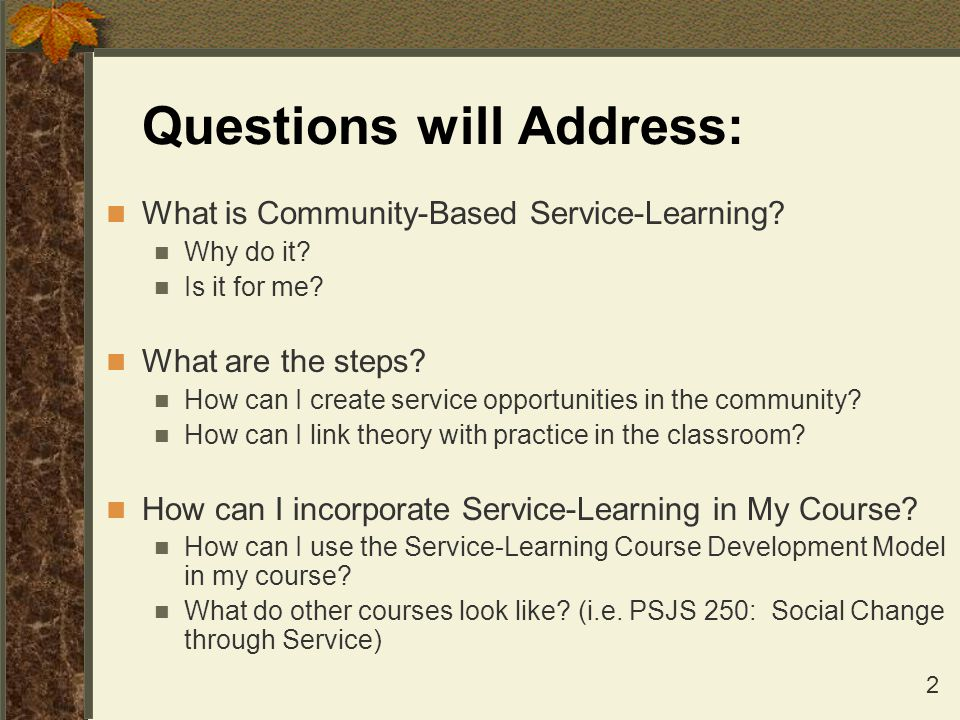 2 Questions will Address: What is Community-Based Service-Learning? Why do it? Is it for me? What are the steps? How can I create service opportunitie