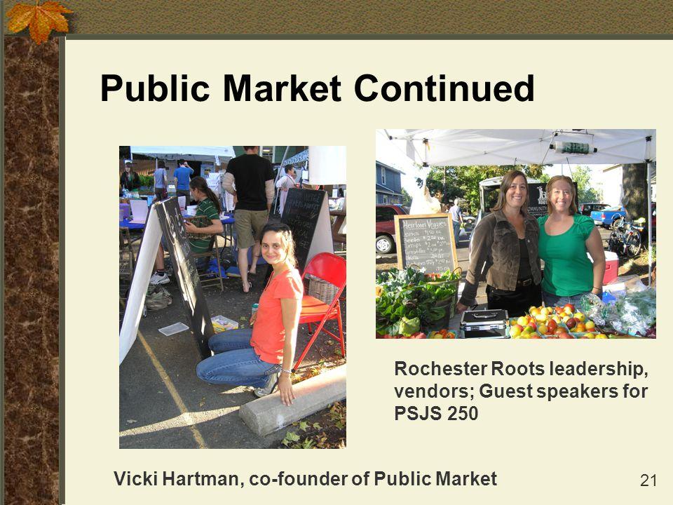 21 Public Market Continued Rochester Roots leadership, vendors; Guest speakers for PSJS 250 Vicki Hartman, co-founder of Public Market
