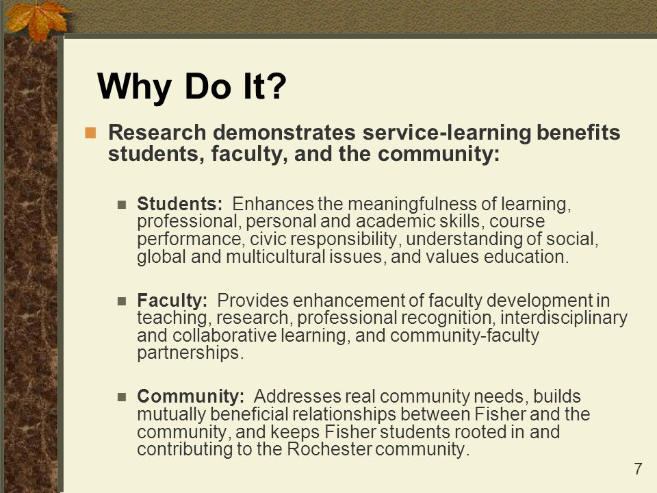 7 Why Do It? Research demonstrates service-learning benefits students, faculty, and the community: Students: Enhances the meaningfulness of learning,