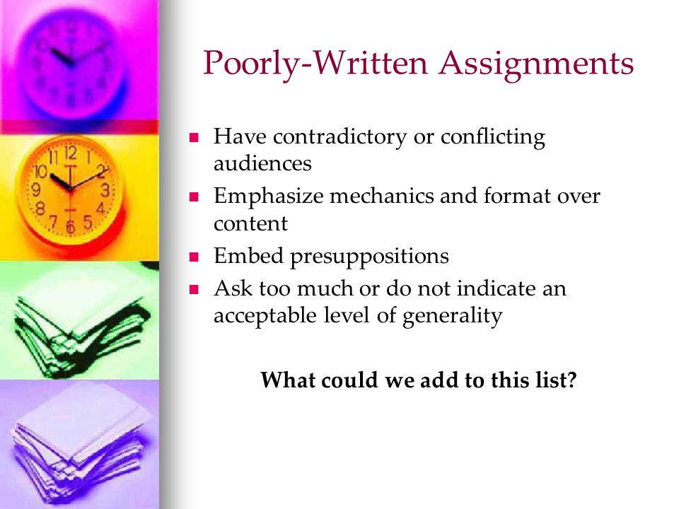 Poorly-Written Assignments Have contradictory or conflicting audiences Emphasize mechanics and format over content Embed presuppositions Ask too much or do not indicate an acceptable level of generality What could we add to this list?