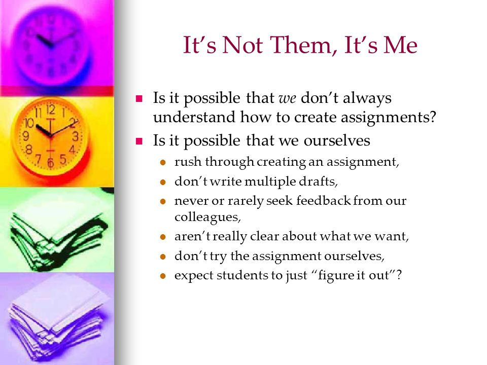 It's Not Them, It's Me Is it possible that we don't always understand how to create assignments.