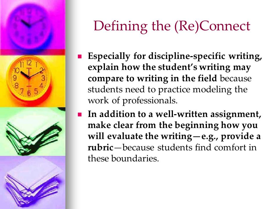 Well-Written Assignments Are tied to specific course goals Appear in print Clearly state purpose Detail process/method/manageable steps Define audience Call for a specific genre or discipline- specific tone and style Delineate level of (in)formality Require a specific documentation style Explain the criteria for evaluation Include due dates Are aesthetically pleasing on the page