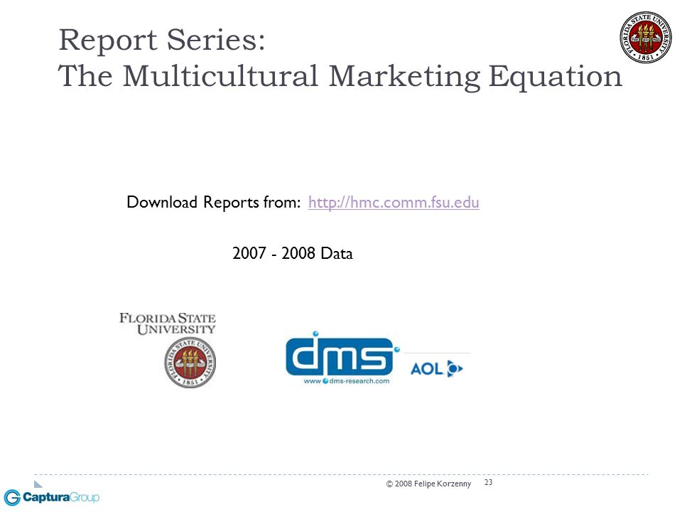 23 Report Series: The Multicultural Marketing Equation Download Reports from: http://hmc.comm.fsu.eduhttp://hmc.comm.fsu.edu 2007 - 2008 Data © 2008 Felipe Korzenny