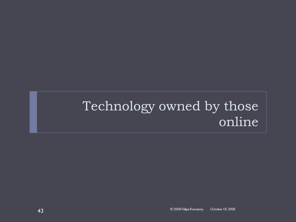 Technology owned by those online October 18, 2008© 2008 Felipe Korzenny 43