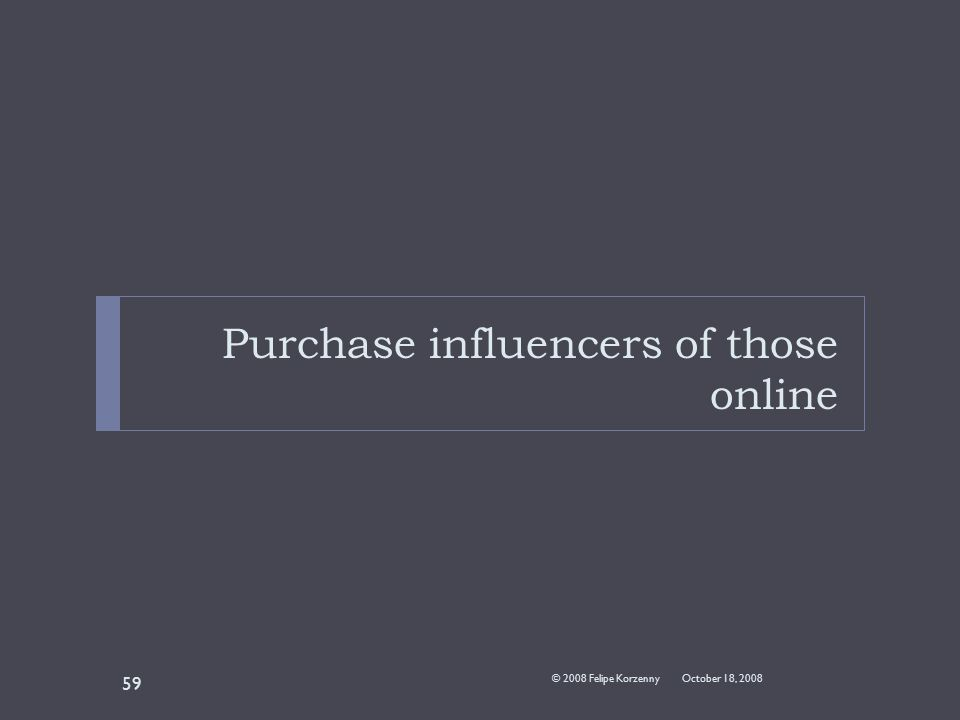 Purchase influencers of those online October 18, 2008© 2008 Felipe Korzenny 59