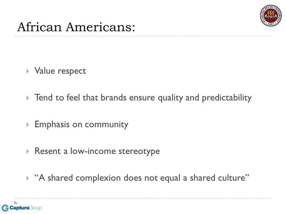 African Americans:  Value respect  Tend to feel that brands ensure quality and predictability  Emphasis on community  Resent a low-income stereoty