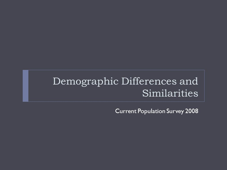 Demographic Differences and Similarities Current Population Survey 2008