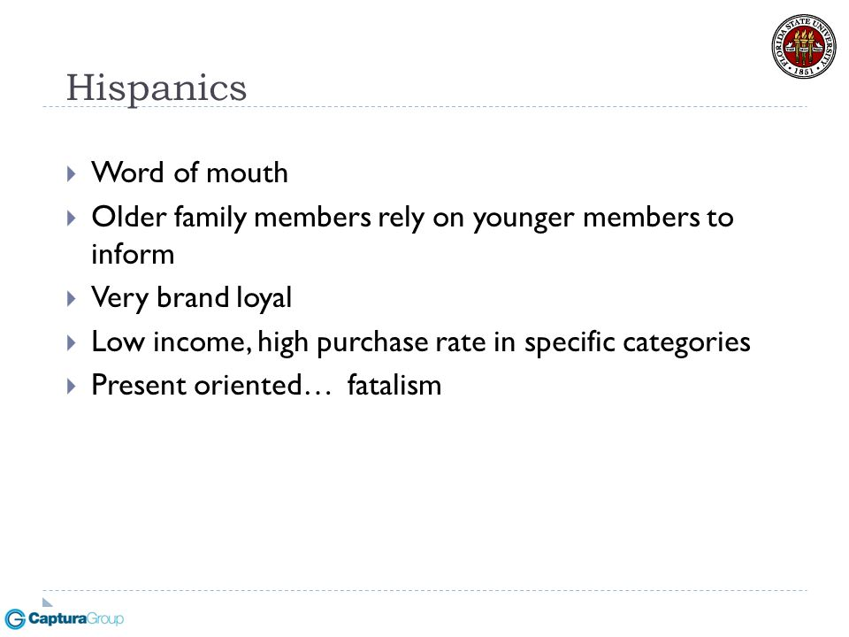 Hispanics  Word of mouth  Older family members rely on younger members to inform  Very brand loyal  Low income, high purchase rate in specific cat