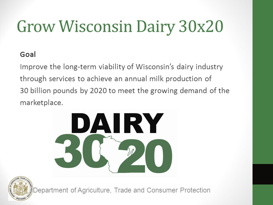 Grow Wisconsin Dairy 30x20 Goal Improve the long-term viability of Wisconsin's dairy industry through services to achieve an annual milk production of 30 billion pounds by 2020 to meet the growing demand of the marketplace.