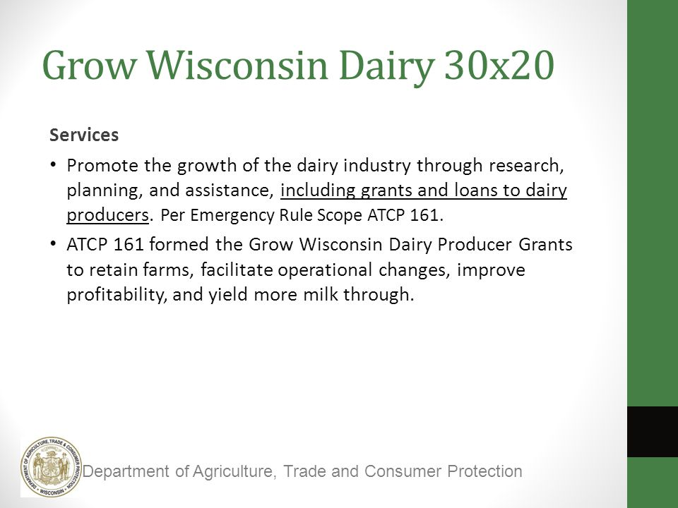 Grow Wisconsin Dairy 30x20 Services Promote the growth of the dairy industry through research, planning, and assistance, including grants and loans to dairy producers.